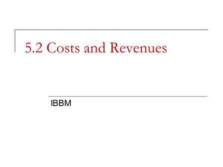 5.2 Costs and Revenues IBBM. Management Decisions and Cost Business decisions cannot be made without cost information. Why? Profit or loss cannot be calculated.