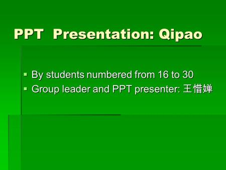 PPT Presentation: Qipao By students numbered from 16 to 30 By students numbered from 16 to 30 Group leader and PPT presenter: Group leader and PPT presenter: