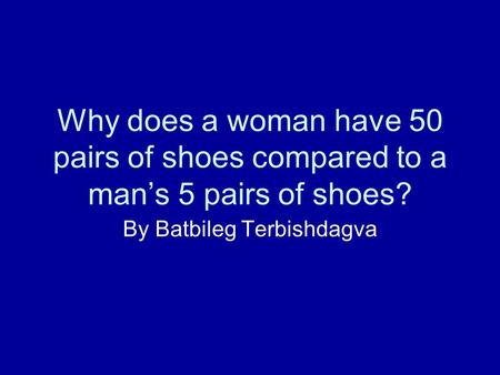 Why does a woman have 50 pairs of shoes compared to a mans 5 pairs of shoes? By Batbileg Terbishdagva.