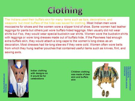 The Indians used their buffalo skin for many items such as tipis, decorations, and weapons but most buffalo of the hide was saved for clothing. Most Indian.