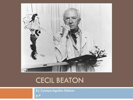 CECIL BEATON By Zyanya Aguilar-Nelson p.4. Cecils Background Cecil Beaton was born January 14 th 1904 in Hampstead. He was an English fashion and portrait.