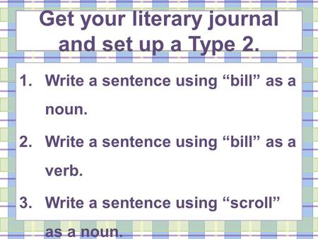 Get your literary journal and set up a Type 2. 1.Write a sentence using bill as a noun. 2.Write a sentence using bill as a verb. 3.Write a sentence using.