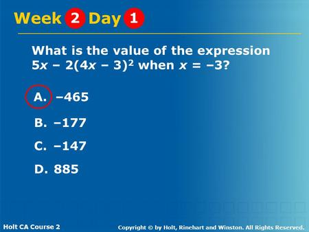 Holt CA Course 2 Copyright © by Holt, Rinehart and Winston. All Rights Reserved. What is the value of the expression 5x – 2(4x – 3) 2 when x = –3? Week.