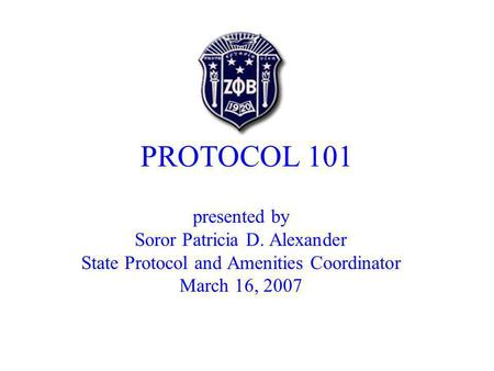 PROTOCOL 101 presented by Soror Patricia D. Alexander State Protocol and Amenities Coordinator March 16, 2007.