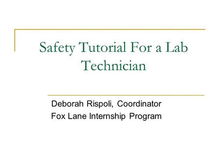 Safety Tutorial For a Lab Technician Deborah Rispoli, Coordinator Fox Lane Internship Program.