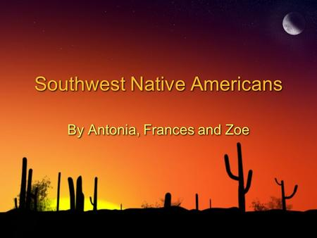 Southwest Native Americans By Antonia, Frances and Zoe.