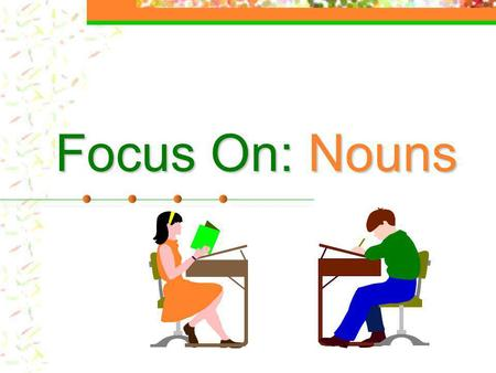 Focus On: Nouns What is a noun? A noun noun names a person, place, thing, or idea.