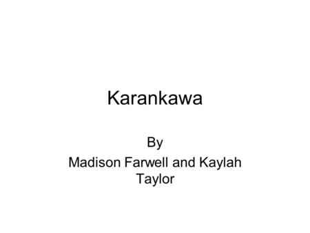 Karankawa By Madison Farwell and Kaylah Taylor. I. Location and Government For centuries, from west Galveston Bay to Corpus Christi Bay you would find.