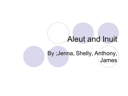 Aleut and Inuit By ;Jenna, Shelly, Anthony, James.