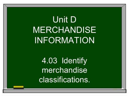 Unit D MERCHANDISE INFORMATION 4.03 Identify merchandise classifications.