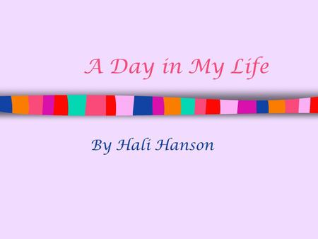 A Day in My Life By Hali Hanson. My Typical Day One of the best things about my day is that its never typical. Nearly every day in my week is different.