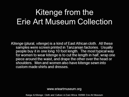 Kanga & Kitenge: Cloth and Culture in East Africa ©2008 Erie Art Museum Kitenge from the Erie Art Museum Collection Kitenge (plural, vitenge) is a kind.