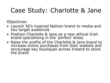 Case Study: Charlotte & Jane Objectives: Launch 50s inspired fashion brand to media and key target audiences Position Charlotte & Jane as a new ethical.