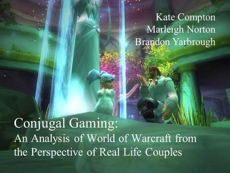 Conjugal Gaming: An Analysis of World of Warcraft from the Perspective of Real Life Couples Kate Compton Marleigh Norton Brandon Yarbrough.