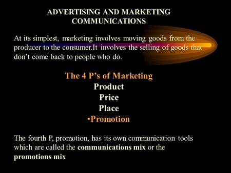 ADVERTISING AND MARKETING COMMUNICATIONS At its simplest, marketing involves moving goods from the producer to the consumer.It involves the selling of.