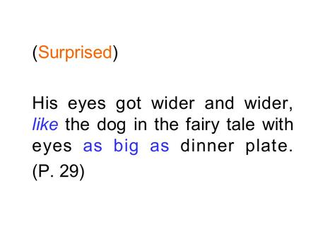 (Surprised) His eyes got wider and wider, like the dog in the fairy tale with eyes as big as dinner plate. (P. 29)