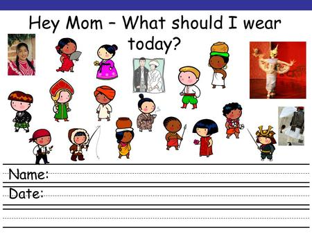 Hey Mom – What should I wear today? Name: Date: Web Resources Use the websites listed above to learn about different clothes that come from other cultures.