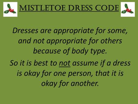 Mistletoe Dress Code Dresses are appropriate for some, and not appropriate for others because of body type. So it is best to not assume if a dress is okay.