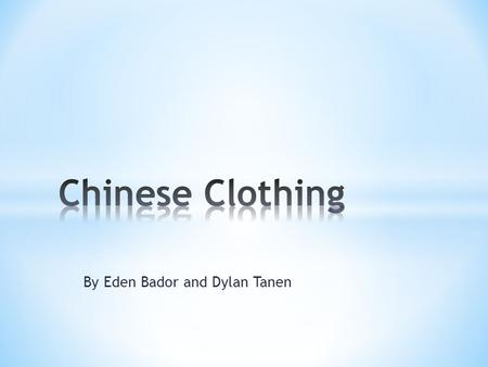 By Eden Bador and Dylan Tanen. * Clothing is very important to the Chinese people. They have many different styles to wear. Walking in China makes you.