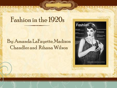 Fashion in the 1920s By: Amanda LaFayette, Madison Chandler and Rihana Wilson.