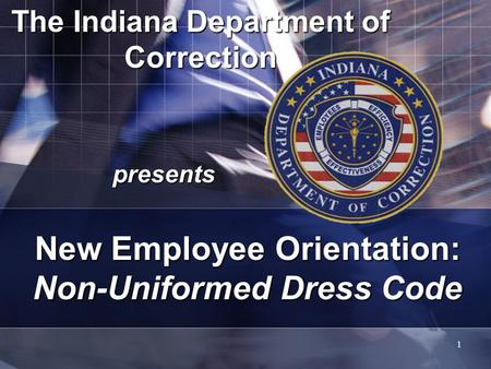 1 The Indiana Department of Correction presents New Employee Orientation: Non-Uniformed Dress Code.