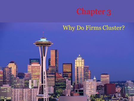 Chapter 3 Why Do Firms Cluster?. Purpose In the factory town model of chapter 1, firms were not attracted to locations where other competitors operated.