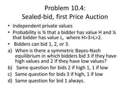 Problem 10.4: Sealed-bid, first Price Auction Independent private values Probability is ¾ that a bidder has value H and ¼ that bidder has value L, where.