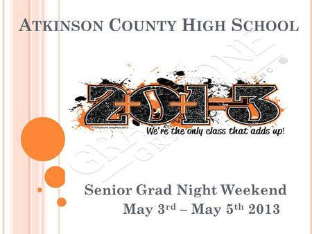 A TKINSON C OUNTY H IGH S CHOOL Senior Grad Night Weekend May 3 rd – May 5 th 2013.