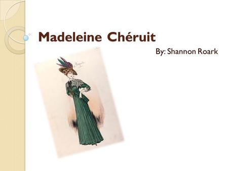 Madeleine Chéruit By: Shannon Roark. Who was she? She was born in France in the 1880's She was born in France in the 1880's She was among the foremost.