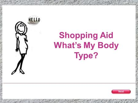 Shopping Aid Whats My Body Type?. Your Body Type Click on the body that best describes you Bust & hips are the same size Waist is slightly smaller than.
