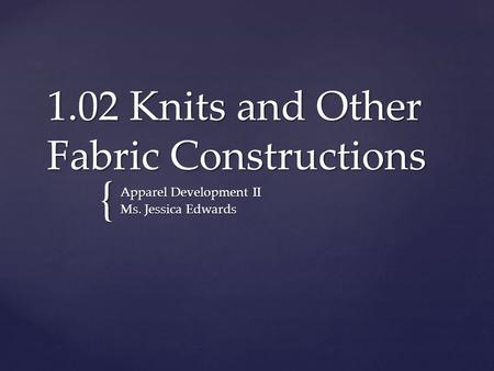 { 1.02 Knits and Other Fabric Constructions Apparel Development II Ms. Jessica Edwards.
