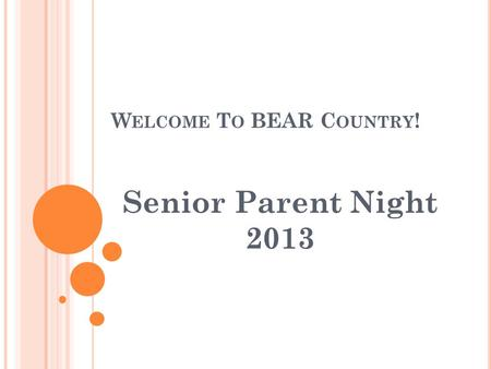 W ELCOME T O BEAR C OUNTRY ! Senior Parent Night 2013.