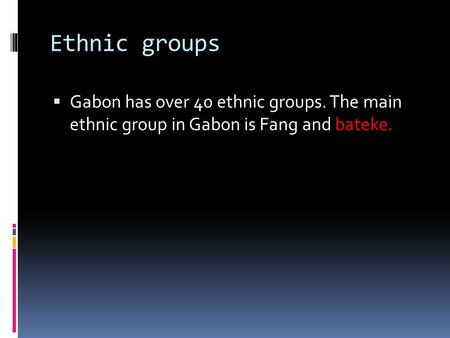 Ethnic groups Gabon has over 40 ethnic groups. The main ethnic group in Gabon is Fang and bateke.