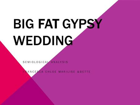 BIG FAT GYPSY WEDDING SEMIOLOGICAL ANALYSIS FRANCESCA CHLOE MARILISE &BETTE.