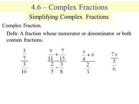 4.6 – Complex Fractions Simplifying Complex Fractions Complex Fraction. Defn: A fraction whose numerator or denominator or both contain fractions.