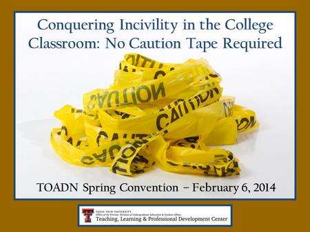 Conquering Incivility in the College Classroom: No Caution Tape Required TOADN Spring Convention – February 6, 2014.