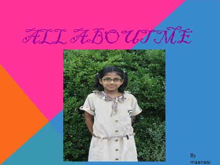 ALL ABOUT ME By maanasi. MY FRIENDS This is my best friend Isha. This is Rikisha (my friend).