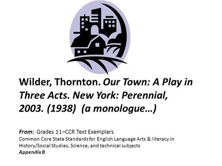 Wilder, Thornton. Our Town: A Play in Three Acts. New York: Perennial, 2003. (1938) (a monologue…) From: Grades 11–CCR Text Exemplars Common Core State.