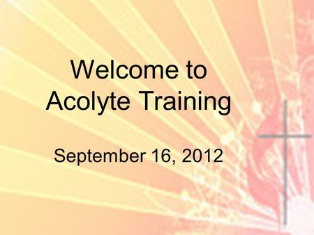 Welcome to Acolyte Training September 16, 2012. Why do we have acolytes? To bring the flame, signifying the light of Christ into the service to remind.