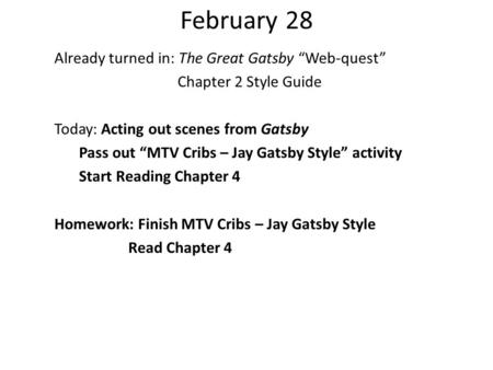 February 28 Already turned in: The Great Gatsby Web-quest Chapter 2 Style Guide Today: Acting out scenes from Gatsby Pass out MTV Cribs – Jay Gatsby Style.