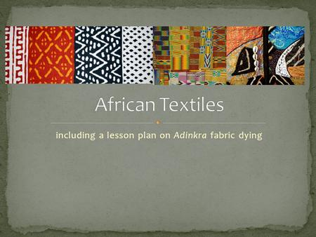 Including a lesson plan on Adinkra fabric dying.