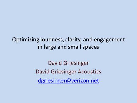 Optimizing loudness, clarity, and engagement in large and small spaces David Griesinger David Griesinger Acoustics