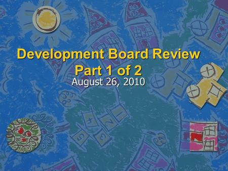 Development Board Review Part 1 of 2 August 26, 2010.