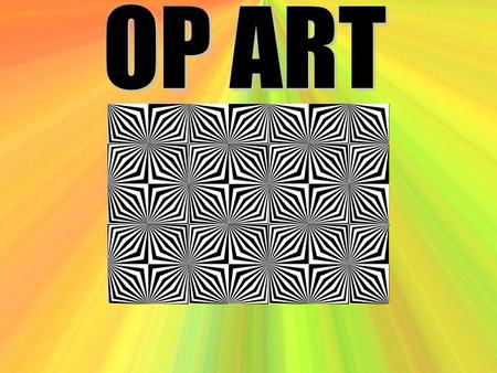 OP ART. What is Op Art? Op Art – Op is short for optical. Optical means having to do with the eye.