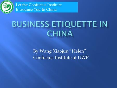 By Wang Xiaojun Helen Confucius Institute at UWP Let the Confucius Institute Introduce You to China.