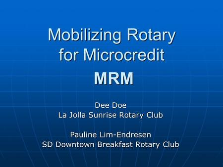 Mobilizing Rotary for Microcredit MRM Dee Doe La Jolla Sunrise Rotary Club Pauline Lim-Endresen SD Downtown Breakfast Rotary Club.