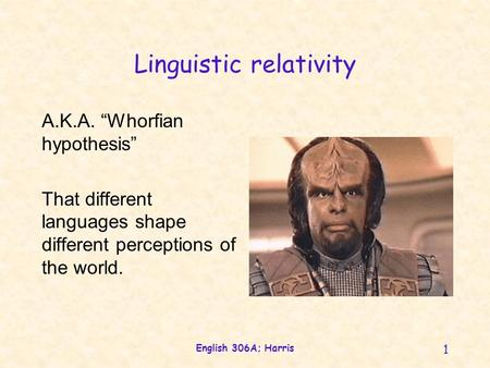 English 306A; Harris 1 Linguistic relativity A.K.A. Whorfian hypothesis That different languages shape different perceptions of the world.
