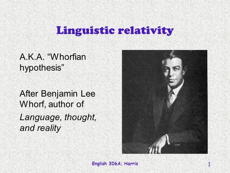 English 306A; Harris 1 Linguistic relativity A.K.A. Whorfian hypothesis After Benjamin Lee Whorf, author of Language, thought, and reality.