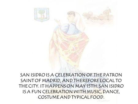SAN ISIDRO IS A CELEBRATION OF THE PATRON SAINT OF MADRID, AND THEREFORE LOCAL TO THE CITY. IT HAPPENS ON MAY 15TH. SAN ISIDRO IS A FUN CELEBRATION WITH.