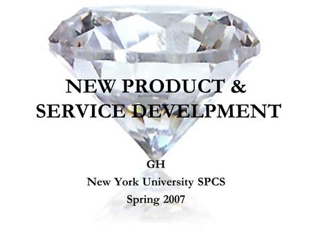 NEW PRODUCT & SERVICE DEVELPMENT GH New York University SPCS Spring 2007.